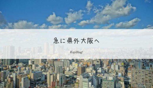 急に県外大阪へ